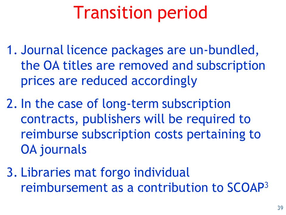 39 Transition period 1.Journal licence packages are un-bundled, the OA titles are removed and subscription prices are reduced accordingly 2.In the case of long-term subscription contracts, publishers will be required to reimburse subscription costs pertaining to OA journals 3.Libraries mat forgo individual reimbursement as a contribution to SCOAP 3