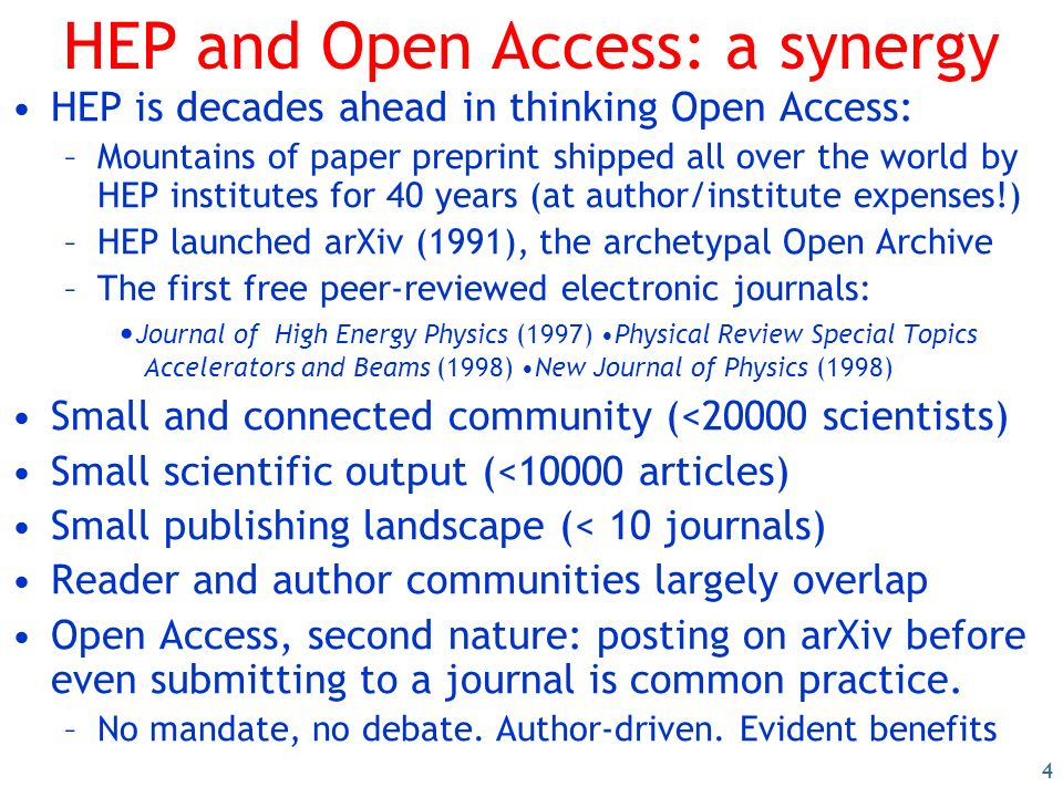 4 HEP and Open Access: a synergy HEP is decades ahead in thinking Open Access: –Mountains of paper preprint shipped all over the world by HEP institutes for 40 years (at author/institute expenses!) –HEP launched arXiv (1991), the archetypal Open Archive –The first free peer-reviewed electronic journals: Journal of High Energy Physics (1997) Physical Review Special Topics Accelerators and Beams (1998) New Journal of Physics (1998) Small and connected community (<20000 scientists) Small scientific output (<10000 articles) Small publishing landscape (< 10 journals) Reader and author communities largely overlap Open Access, second nature: posting on arXiv before even submitting to a journal is common practice.