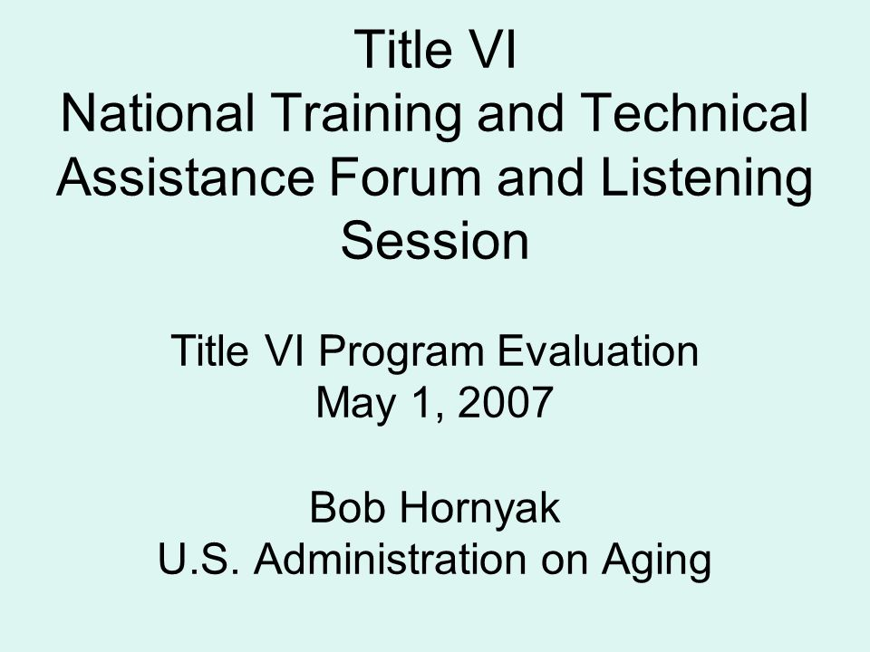 Title VI National Training and Technical Assistance Forum and Listening Session Title VI Program Evaluation May 1, 2007 Bob Hornyak U.S. Administratio