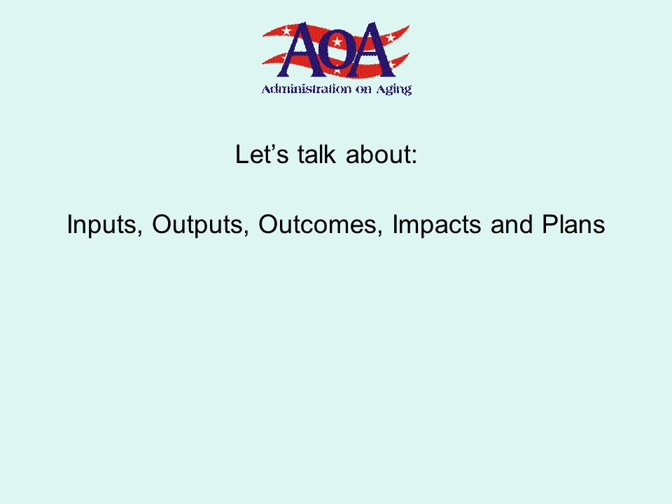 Lets talk about: Inputs, Outputs, Outcomes, Impacts and Plans