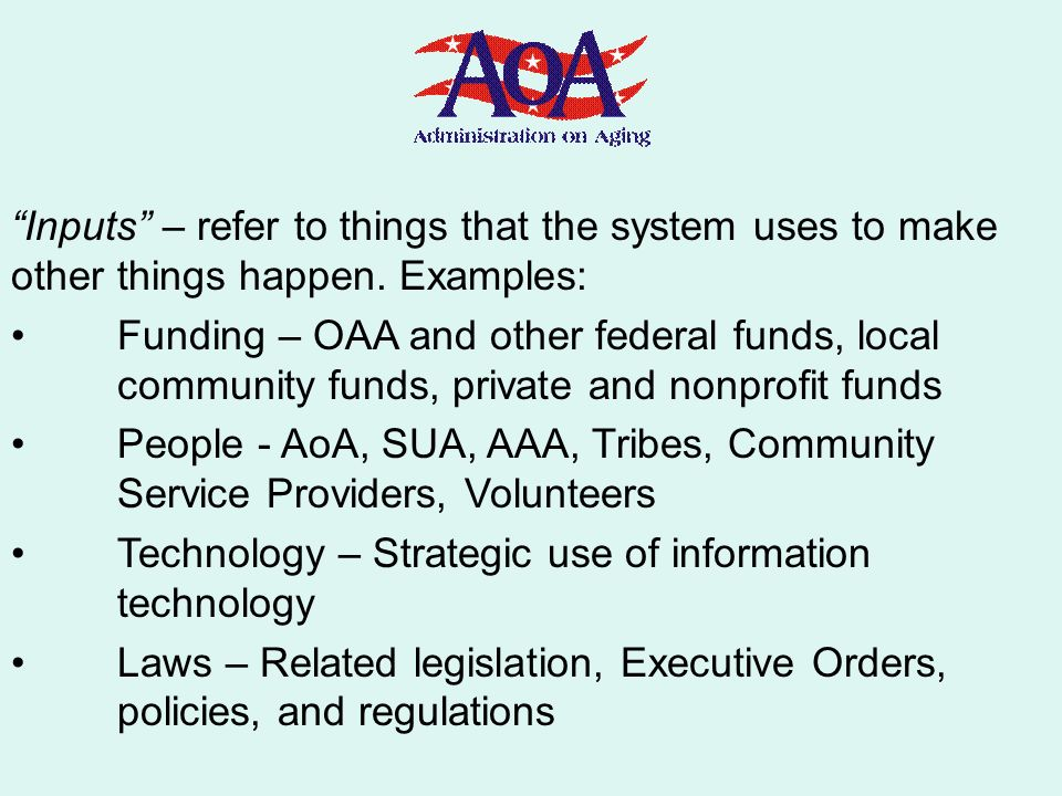 Inputs – refer to things that the system uses to make other things happen. Examples: Funding – OAA and other federal funds, local community funds, pri
