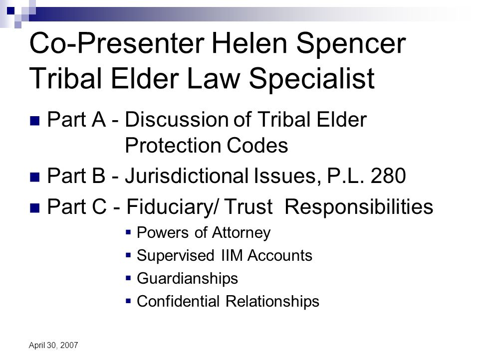 April 30, 2007 Co-Presenter Helen Spencer Tribal Elder Law Specialist Part A - Discussion of Tribal Elder Protection Codes Part B - Jurisdictional Issues, P.L.