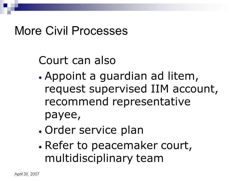 April 30, 2007 More Civil Processes Court can also Appoint a guardian ad litem, request supervised IIM account, recommend representative payee, Order service plan Refer to peacemaker court, multidisciplinary team