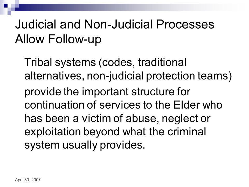 April 30, 2007 Judicial and Non-Judicial Processes Allow Follow-up Tribal systems (codes, traditional alternatives, non-judicial protection teams) provide the important structure for continuation of services to the Elder who has been a victim of abuse, neglect or exploitation beyond what the criminal system usually provides.