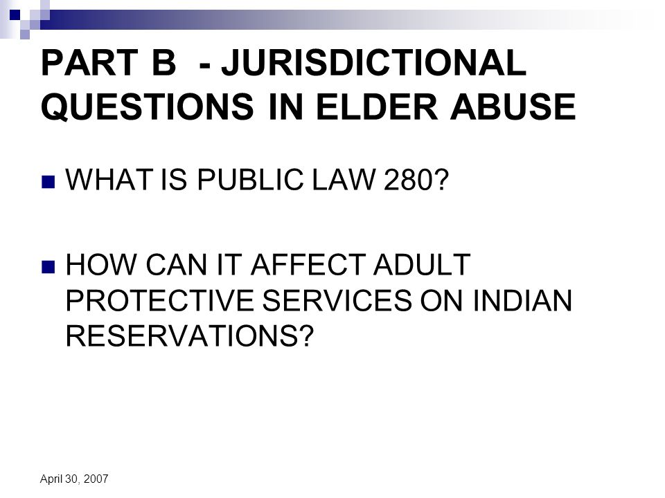 April 30, 2007 PART B - JURISDICTIONAL QUESTIONS IN ELDER ABUSE WHAT IS PUBLIC LAW 280.