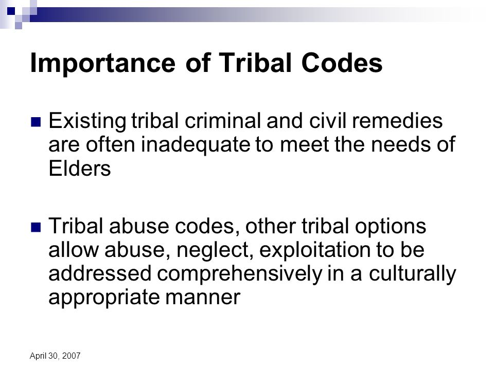 April 30, 2007 Importance of Tribal Codes Existing tribal criminal and civil remedies are often inadequate to meet the needs of Elders Tribal abuse codes, other tribal options allow abuse, neglect, exploitation to be addressed comprehensively in a culturally appropriate manner