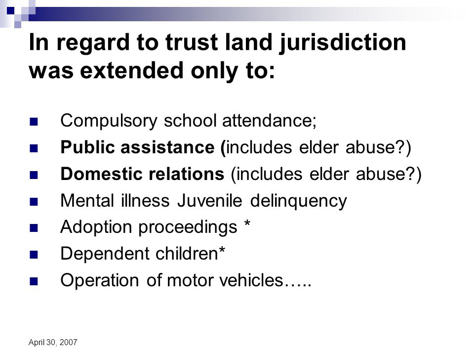 April 30, 2007 In regard to trust land jurisdiction was extended only to: Compulsory school attendance; Public assistance (includes elder abuse ) Domestic relations (includes elder abuse ) Mental illness Juvenile delinquency Adoption proceedings * Dependent children* Operation of motor vehicles…..