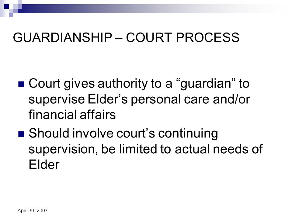 April 30, 2007 GUARDIANSHIP – COURT PROCESS Court gives authority to a guardian to supervise Elders personal care and/or financial affairs Should involve courts continuing supervision, be limited to actual needs of Elder
