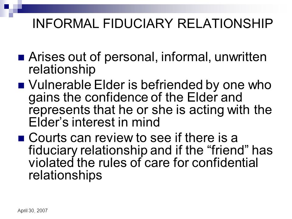 April 30, 2007 INFORMAL FIDUCIARY RELATIONSHIP Arises out of personal, informal, unwritten relationship Vulnerable Elder is befriended by one who gains the confidence of the Elder and represents that he or she is acting with the Elders interest in mind Courts can review to see if there is a fiduciary relationship and if the friend has violated the rules of care for confidential relationships