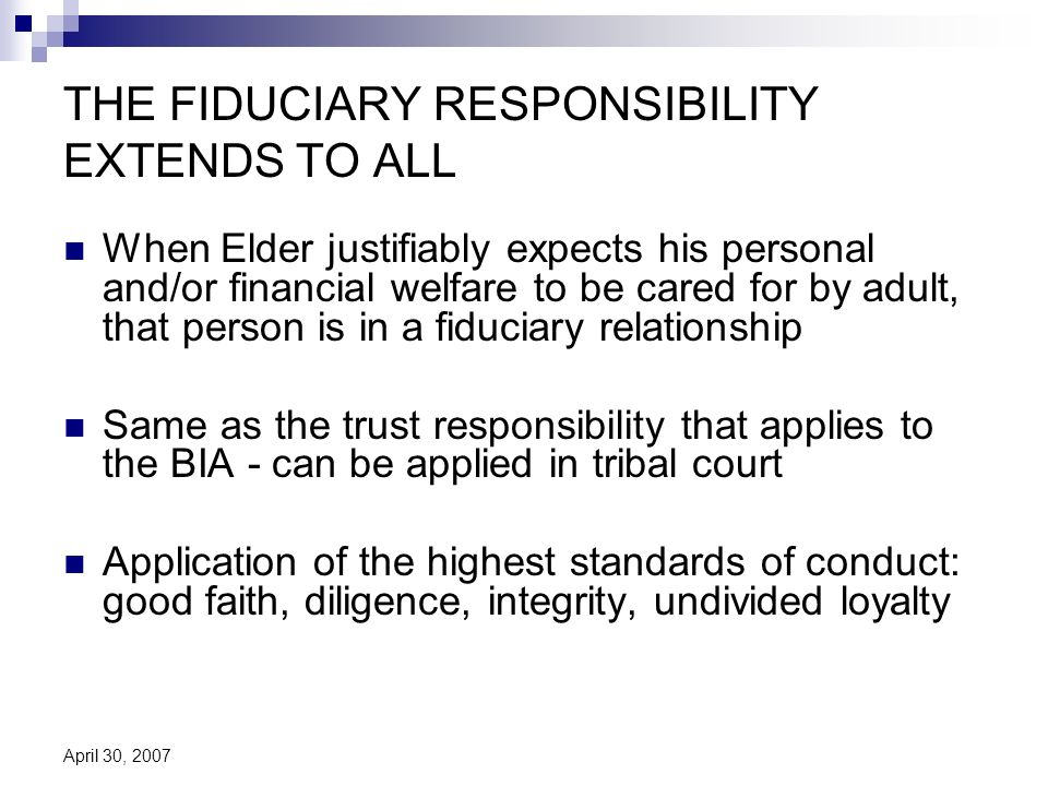 April 30, 2007 THE FIDUCIARY RESPONSIBILITY EXTENDS TO ALL When Elder justifiably expects his personal and/or financial welfare to be cared for by adult, that person is in a fiduciary relationship Same as the trust responsibility that applies to the BIA - can be applied in tribal court Application of the highest standards of conduct: good faith, diligence, integrity, undivided loyalty