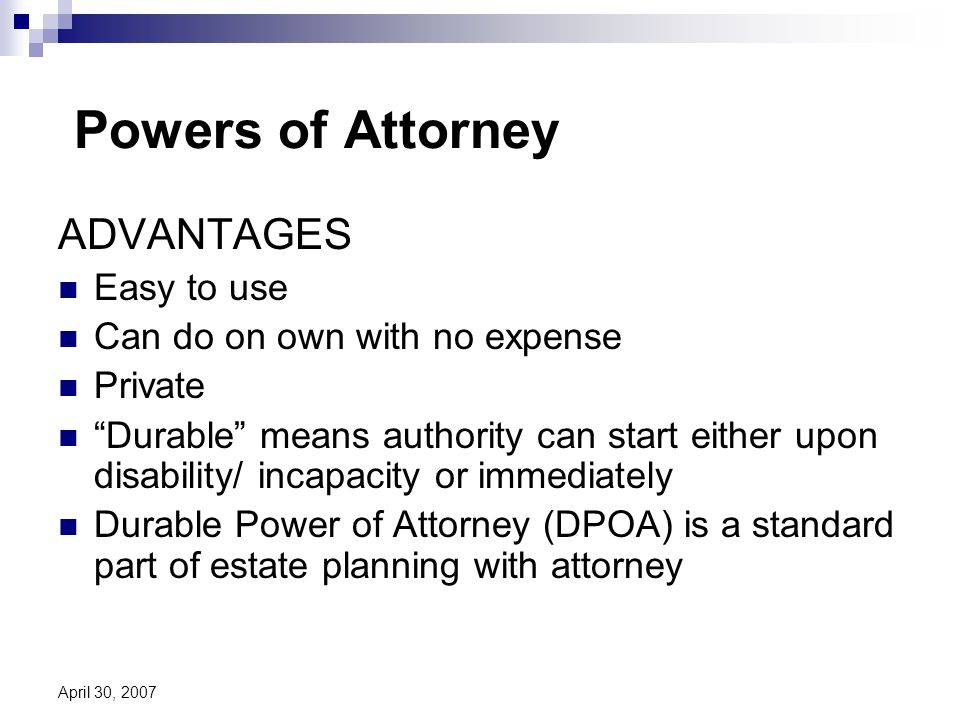 April 30, 2007 Powers of Attorney ADVANTAGES Easy to use Can do on own with no expense Private Durable means authority can start either upon disability/ incapacity or immediately Durable Power of Attorney (DPOA) is a standard part of estate planning with attorney