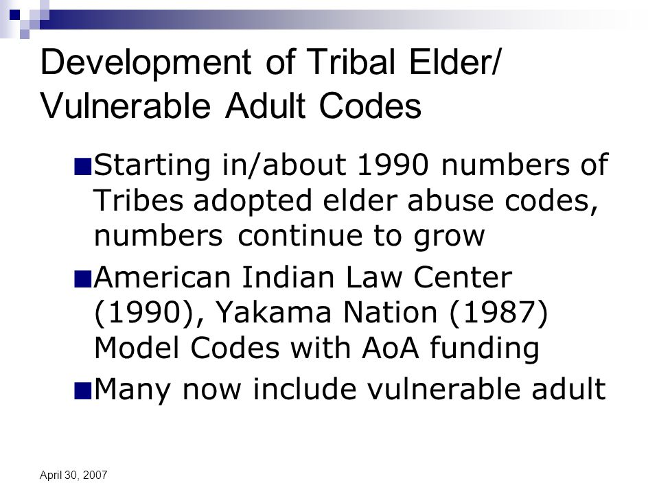 April 30, 2007 Development of Tribal Elder/ Vulnerable Adult Codes Starting in/about 1990 numbers of Tribes adopted elder abuse codes, numbers continue to grow American Indian Law Center (1990), Yakama Nation (1987) Model Codes with AoA funding Many now include vulnerable adult