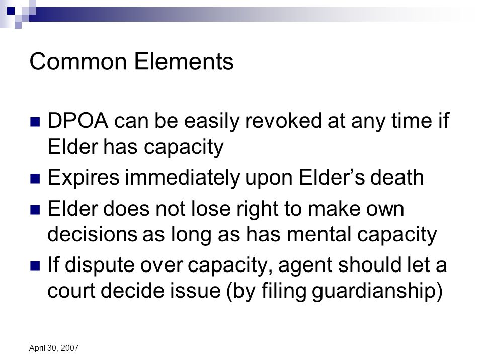 April 30, 2007 Common Elements DPOA can be easily revoked at any time if Elder has capacity Expires immediately upon Elders death Elder does not lose right to make own decisions as long as has mental capacity If dispute over capacity, agent should let a court decide issue (by filing guardianship)