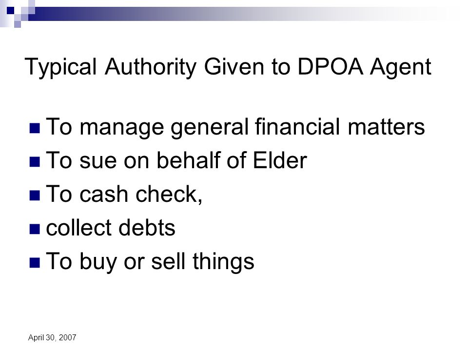 April 30, 2007 Typical Authority Given to DPOA Agent To manage general financial matters To sue on behalf of Elder To cash check, collect debts To buy or sell things