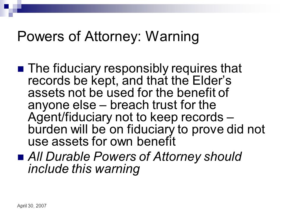 April 30, 2007 Powers of Attorney: Warning The fiduciary responsibly requires that records be kept, and that the Elders assets not be used for the benefit of anyone else – breach trust for the Agent/fiduciary not to keep records – burden will be on fiduciary to prove did not use assets for own benefit All Durable Powers of Attorney should include this warning