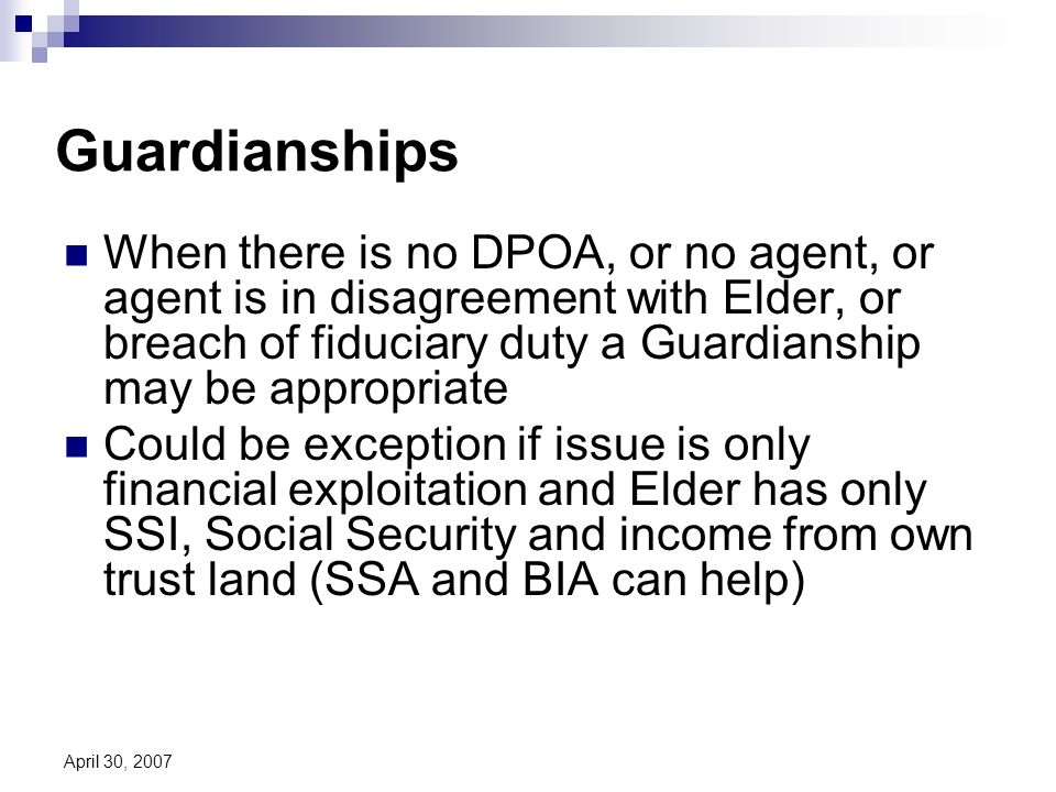 April 30, 2007 Guardianships When there is no DPOA, or no agent, or agent is in disagreement with Elder, or breach of fiduciary duty a Guardianship may be appropriate Could be exception if issue is only financial exploitation and Elder has only SSI, Social Security and income from own trust land (SSA and BIA can help)