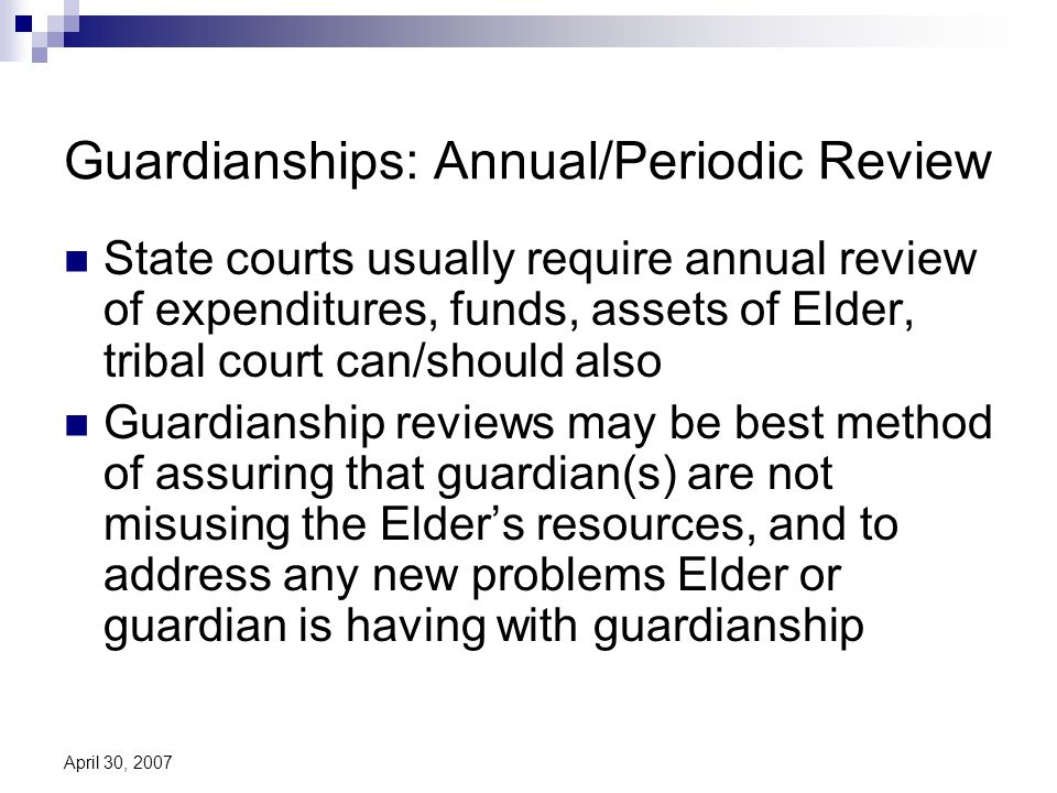 April 30, 2007 Guardianships: Annual/Periodic Review State courts usually require annual review of expenditures, funds, assets of Elder, tribal court can/should also Guardianship reviews may be best method of assuring that guardian(s) are not misusing the Elders resources, and to address any new problems Elder or guardian is having with guardianship