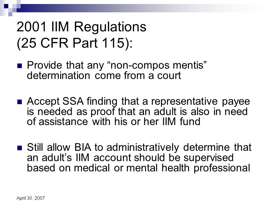 April 30, 2007 2001 IIM Regulations (25 CFR Part 115): Provide that any non-compos mentis determination come from a court Accept SSA finding that a representative payee is needed as proof that an adult is also in need of assistance with his or her IIM fund Still allow BIA to administratively determine that an adults IIM account should be supervised based on medical or mental health professional