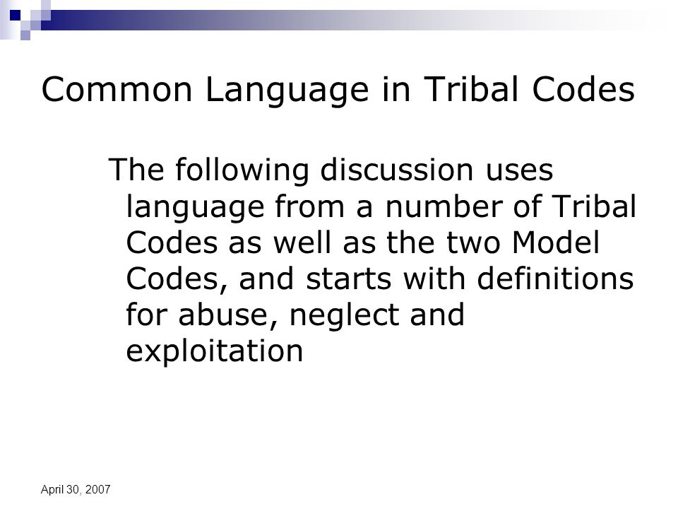 April 30, 2007 Common Language in Tribal Codes The following discussion uses language from a number of Tribal Codes as well as the two Model Codes, and starts with definitions for abuse, neglect and exploitation