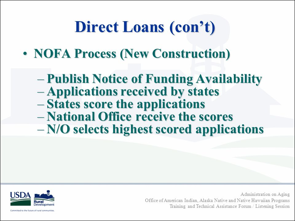 Administration on Aging Office of American Indian, Alaska Native and Native Hawaiian Programs Training and Technical Assistance Forum / Listening Session NOFA Process (New Construction)NOFA Process (New Construction) –Publish Notice of Funding Availability –Applications received by states –States score the applications –National Office receive the scores –N/O selects highest scored applications Direct Loans (cont)