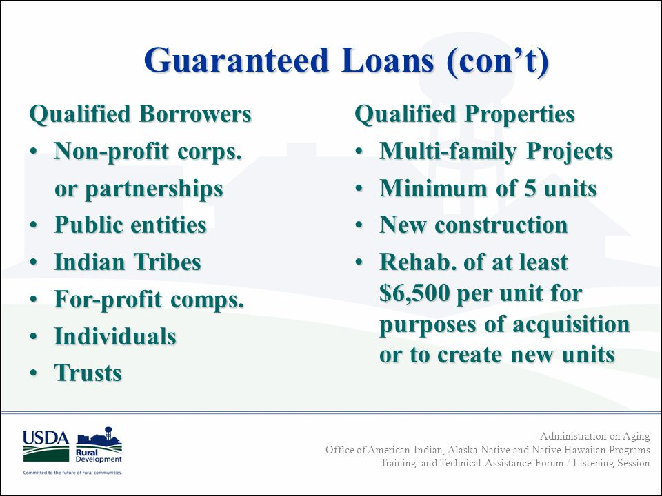 Administration on Aging Office of American Indian, Alaska Native and Native Hawaiian Programs Training and Technical Assistance Forum / Listening Session Guaranteed Loans (cont) Qualified Borrowers Non-profit corps.Non-profit corps.