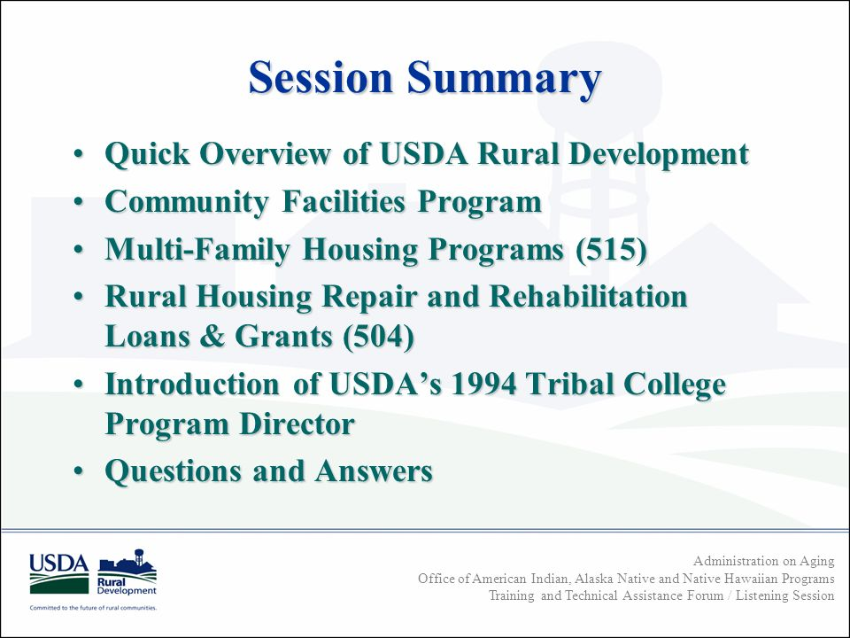 Administration on Aging Office of American Indian, Alaska Native and Native Hawaiian Programs Training and Technical Assistance Forum / Listening Session Session Summary Quick Overview of USDA Rural DevelopmentQuick Overview of USDA Rural Development Community Facilities ProgramCommunity Facilities Program Multi-Family Housing Programs (515)Multi-Family Housing Programs (515) Rural Housing Repair and Rehabilitation Loans & Grants (504)Rural Housing Repair and Rehabilitation Loans & Grants (504) Introduction of USDAs 1994 Tribal College Program DirectorIntroduction of USDAs 1994 Tribal College Program Director Questions and AnswersQuestions and Answers