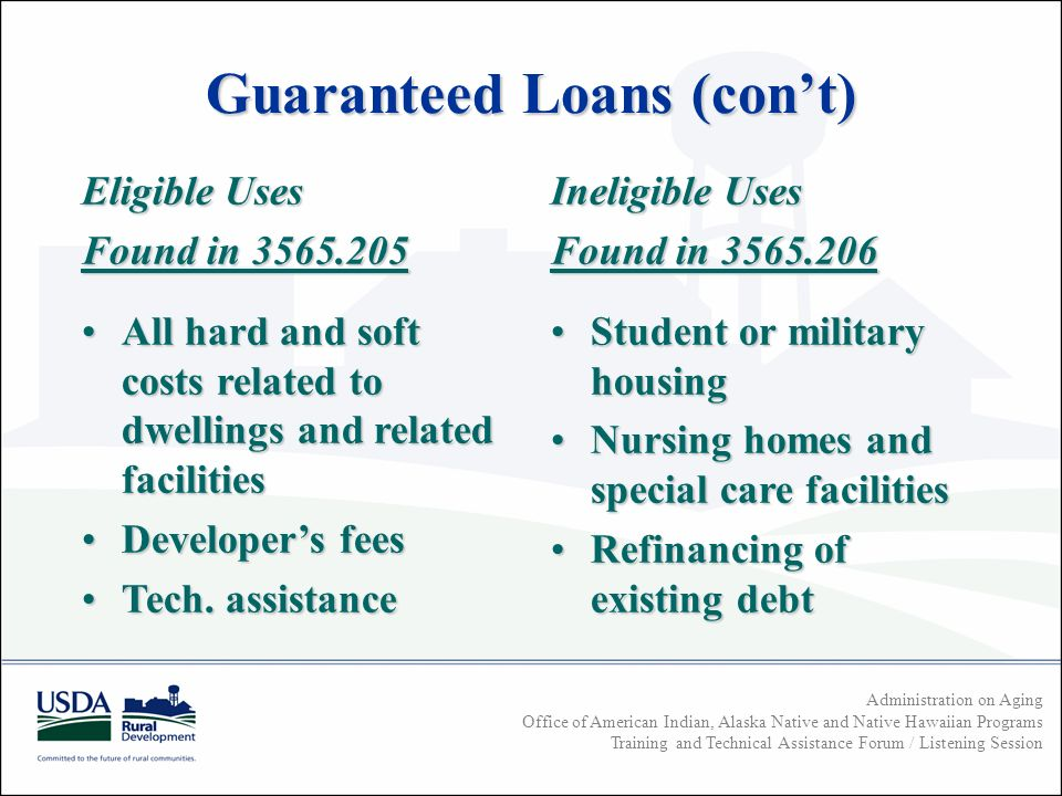 Administration on Aging Office of American Indian, Alaska Native and Native Hawaiian Programs Training and Technical Assistance Forum / Listening Session Guaranteed Loans (cont) Eligible Uses Found in All hard and soft costs related to dwellings and related facilitiesAll hard and soft costs related to dwellings and related facilities Developers feesDevelopers fees Tech.