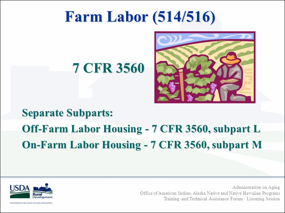 Administration on Aging Office of American Indian, Alaska Native and Native Hawaiian Programs Training and Technical Assistance Forum / Listening Session 7 CFR CFR 3560 Separate Subparts: Off-Farm Labor Housing - 7 CFR 3560, subpart L On-Farm Labor Housing - 7 CFR 3560, subpart M Farm Labor (514/516)