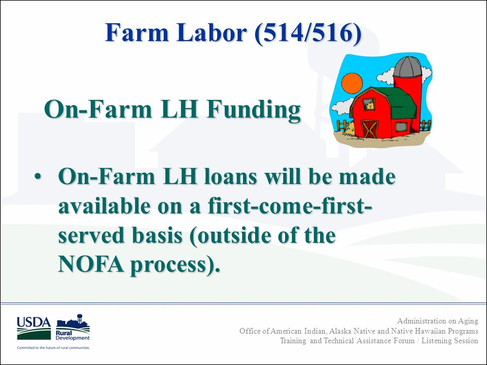 Administration on Aging Office of American Indian, Alaska Native and Native Hawaiian Programs Training and Technical Assistance Forum / Listening Session On-Farm LH Funding On-Farm LH loans will be made available on a first-come-first- served basis (outside of the NOFA process).On-Farm LH loans will be made available on a first-come-first- served basis (outside of the NOFA process).