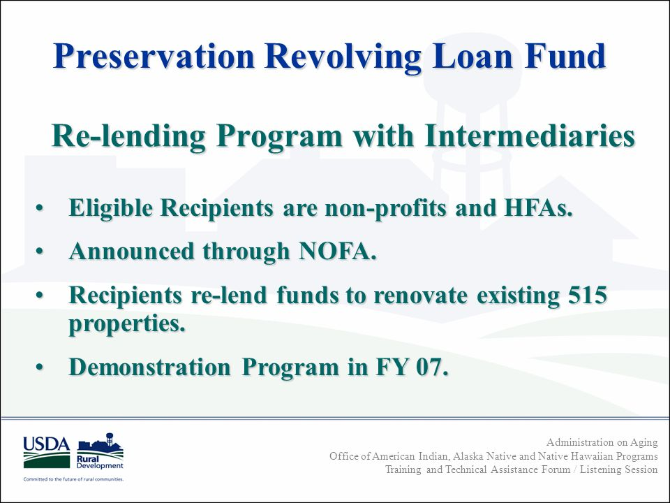 Administration on Aging Office of American Indian, Alaska Native and Native Hawaiian Programs Training and Technical Assistance Forum / Listening Session Re-lending Program with Intermediaries Eligible Recipients are non-profits and HFAs.Eligible Recipients are non-profits and HFAs.