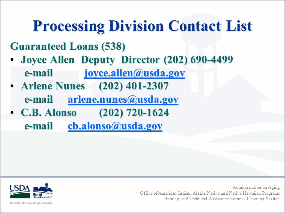Administration on Aging Office of American Indian, Alaska Native and Native Hawaiian Programs Training and Technical Assistance Forum / Listening Session Processing Division Contact List Guaranteed Loans (538) Joyce Allen Deputy Director (202) Joyce Allen Deputy Director (202) Arlene Nunes (202) Arlene Nunes (202) C.B.