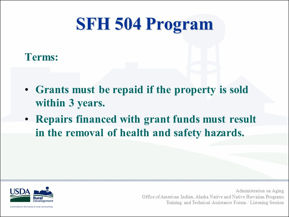 Administration on Aging Office of American Indian, Alaska Native and Native Hawaiian Programs Training and Technical Assistance Forum / Listening Session SFH 504 Program Terms: Grants must be repaid if the property is sold within 3 years.