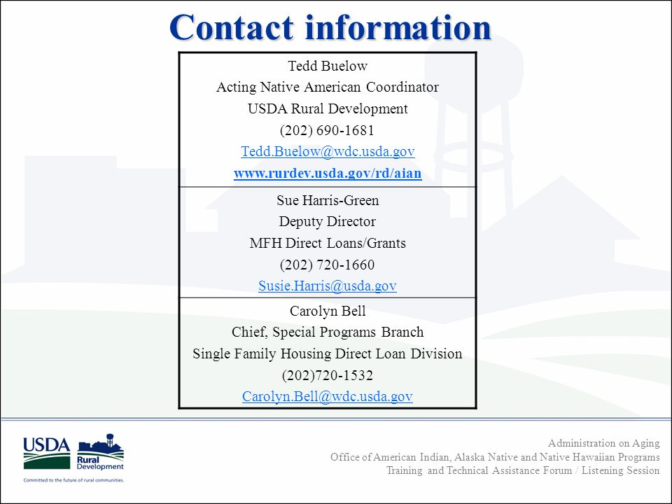 Administration on Aging Office of American Indian, Alaska Native and Native Hawaiian Programs Training and Technical Assistance Forum / Listening Session Contact information Tedd Buelow Acting Native American Coordinator USDA Rural Development (202) Sue Harris-Green Deputy Director MFH Direct Loans/Grants (202) Carolyn Bell Chief, Special Programs Branch Single Family Housing Direct Loan Division (202)