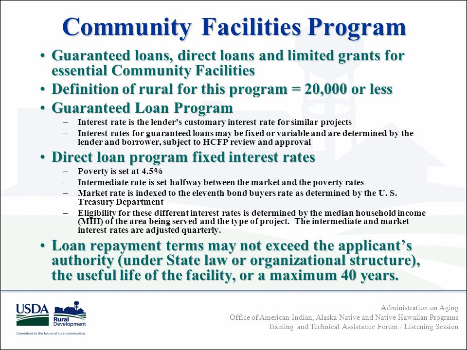 Administration on Aging Office of American Indian, Alaska Native and Native Hawaiian Programs Training and Technical Assistance Forum / Listening Session Community Facilities Program Guaranteed loans, direct loans and limited grants for essential Community FacilitiesGuaranteed loans, direct loans and limited grants for essential Community Facilities Definition of rural for this program = 20,000 or lessDefinition of rural for this program = 20,000 or less Guaranteed Loan ProgramGuaranteed Loan Program –Interest rate is the lenders customary interest rate for similar projects –Interest rates for guaranteed loans may be fixed or variable and are determined by the lender and borrower, subject to HCFP review and approval Direct loan program fixed interest ratesDirect loan program fixed interest rates –Poverty is set at 4.5% –Intermediate rate is set halfway between the market and the poverty rates –Market rate is indexed to the eleventh bond buyers rate as determined by the U.