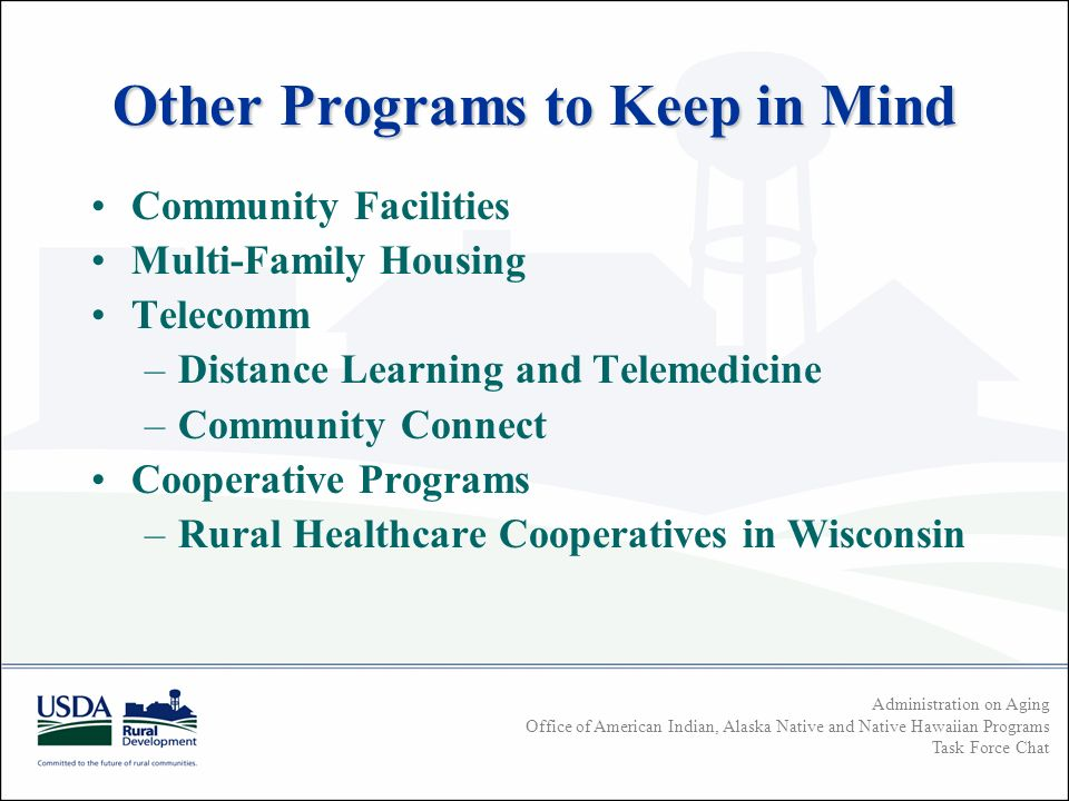 Administration on Aging Office of American Indian, Alaska Native and Native Hawaiian Programs Task Force Chat Other Programs to Keep in Mind Community Facilities Multi-Family Housing Telecomm –Distance Learning and Telemedicine –Community Connect Cooperative Programs –Rural Healthcare Cooperatives in Wisconsin