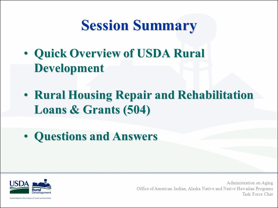 Administration on Aging Office of American Indian, Alaska Native and Native Hawaiian Programs Task Force Chat Session Summary Quick Overview of USDA Rural DevelopmentQuick Overview of USDA Rural Development Rural Housing Repair and Rehabilitation Loans & Grants (504)Rural Housing Repair and Rehabilitation Loans & Grants (504) Questions and AnswersQuestions and Answers