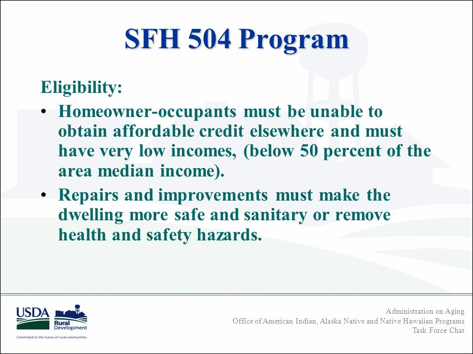 Administration on Aging Office of American Indian, Alaska Native and Native Hawaiian Programs Task Force Chat SFH 504 Program Eligibility: Homeowner-occupants must be unable to obtain affordable credit elsewhere and must have very low incomes, (below 50 percent of the area median income).