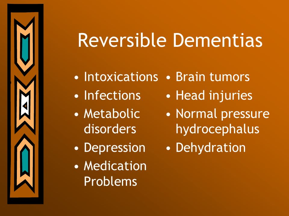 Reversible Dementias Intoxications Infections Metabolic disorders Depression Medication Problems Brain tumors Head injuries Normal pressure hydrocepha