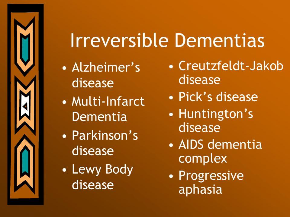 Irreversible Dementias Alzheimers disease Multi-Infarct Dementia Parkinsons disease Lewy Body disease Creutzfeldt-Jakob disease Picks disease Huntingt