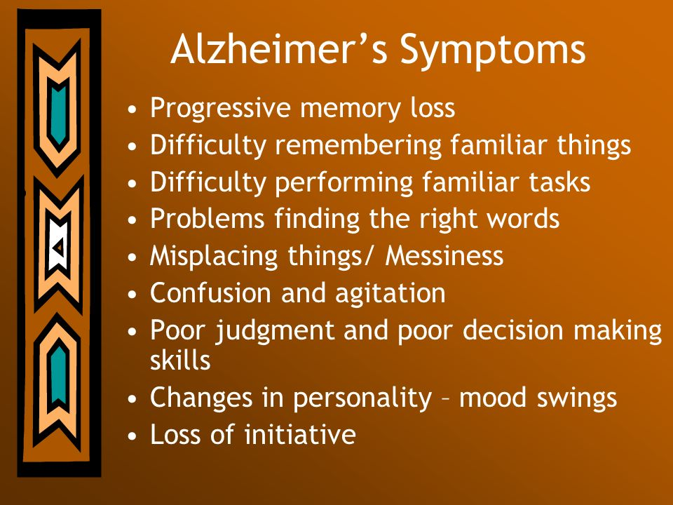 Alzheimers Symptoms Progressive memory loss Difficulty remembering familiar things Difficulty performing familiar tasks Problems finding the right wor