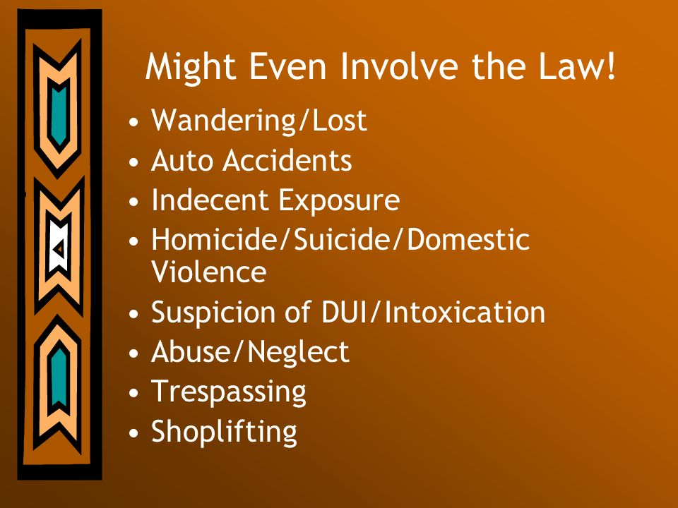 Might Even Involve the Law! Wandering/Lost Auto Accidents Indecent Exposure Homicide/Suicide/Domestic Violence Suspicion of DUI/Intoxication Abuse/Neg