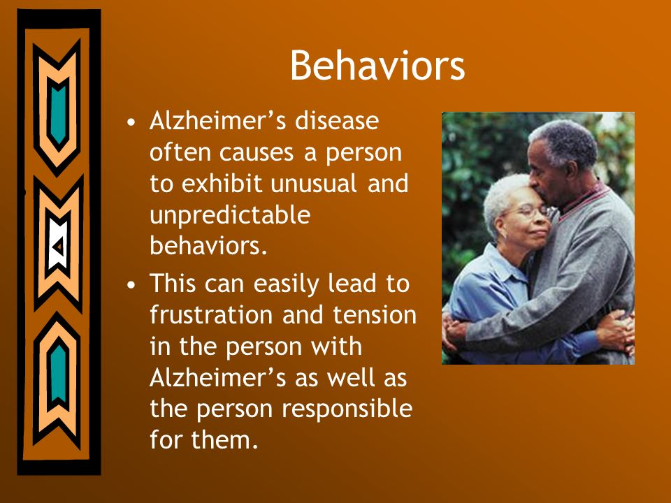 Behaviors Alzheimers disease often causes a person to exhibit unusual and unpredictable behaviors. This can easily lead to frustration and tension in