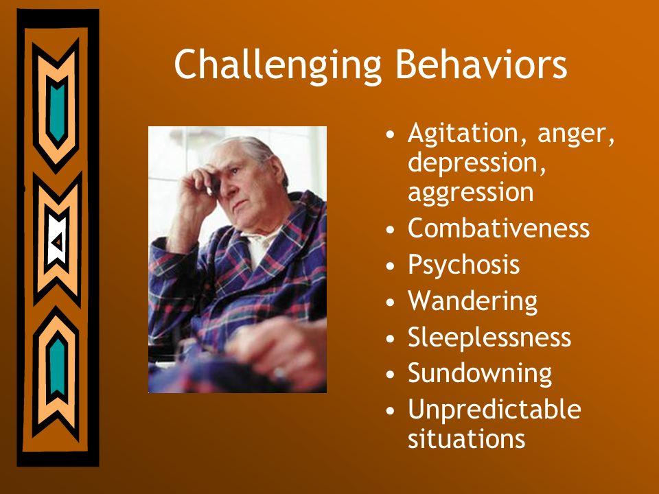 Challenging Behaviors Agitation, anger, depression, aggression Combativeness Psychosis Wandering Sleeplessness Sundowning Unpredictable situations