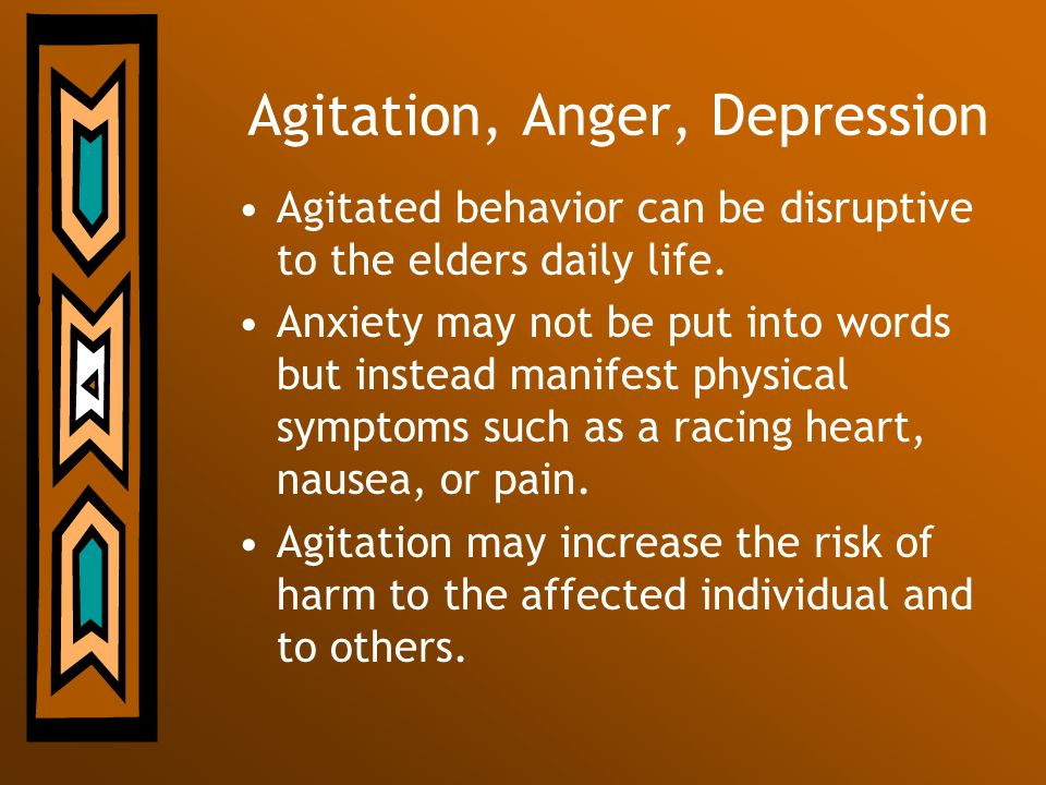 Agitation, Anger, Depression Agitated behavior can be disruptive to the elders daily life. Anxiety may not be put into words but instead manifest phys