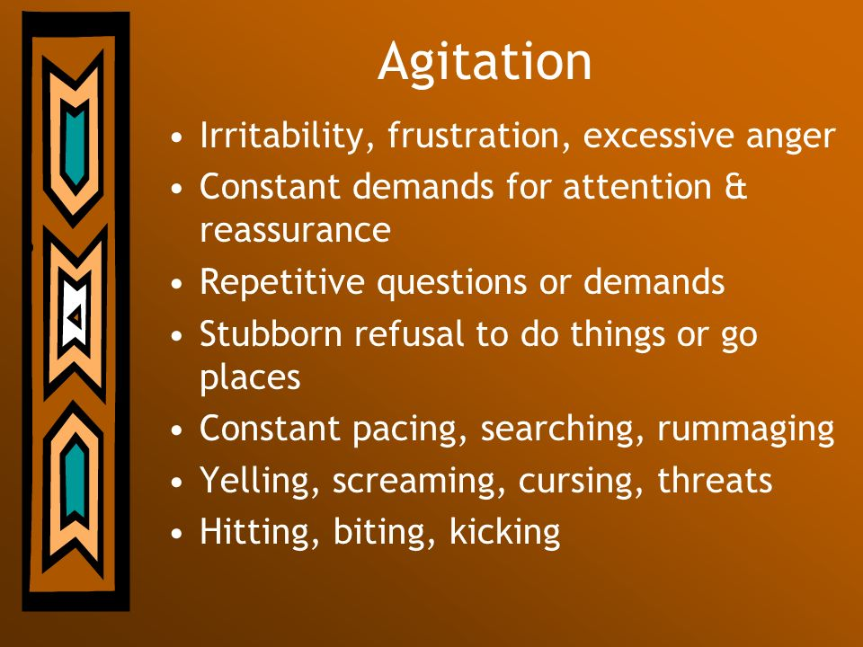 Agitation Irritability, frustration, excessive anger Constant demands for attention & reassurance Repetitive questions or demands Stubborn refusal to