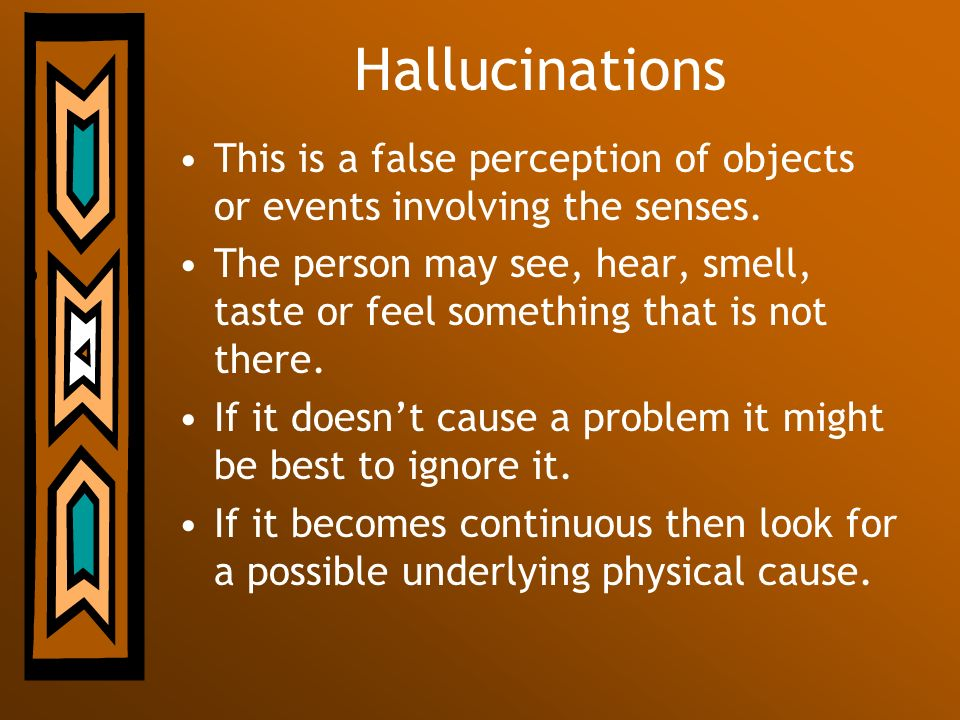 Hallucinations This is a false perception of objects or events involving the senses. The person may see, hear, smell, taste or feel something that is