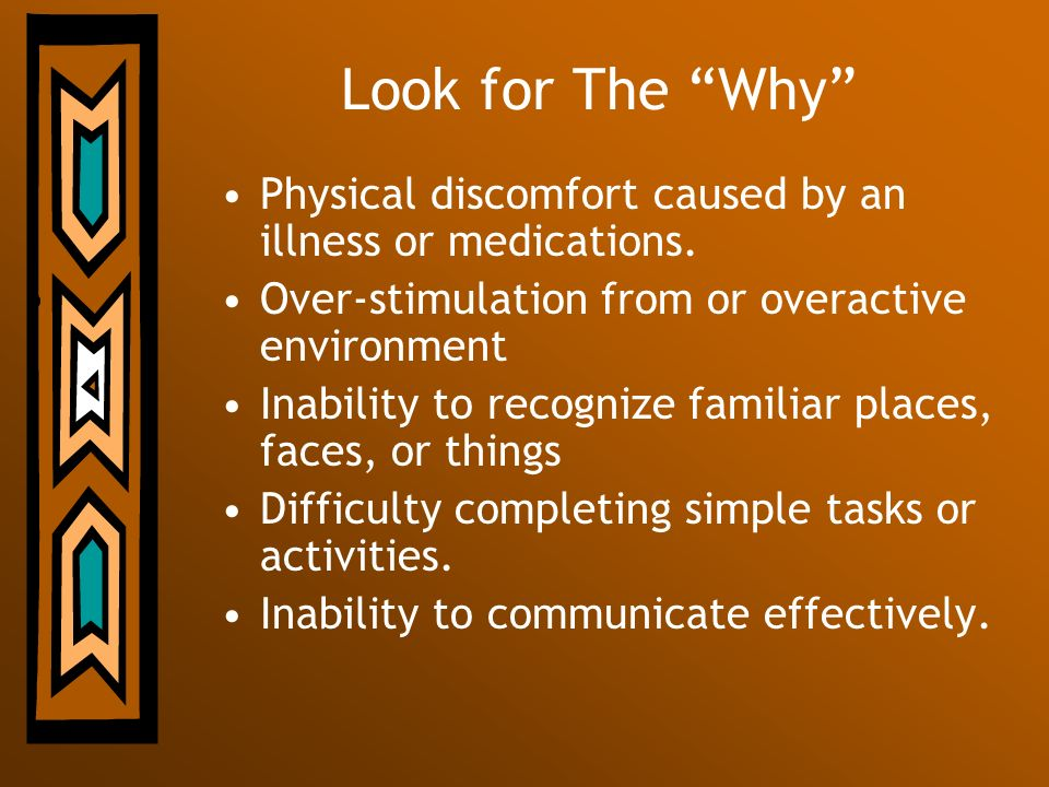 Look for The Why Physical discomfort caused by an illness or medications. Over-stimulation from or overactive environment Inability to recognize famil