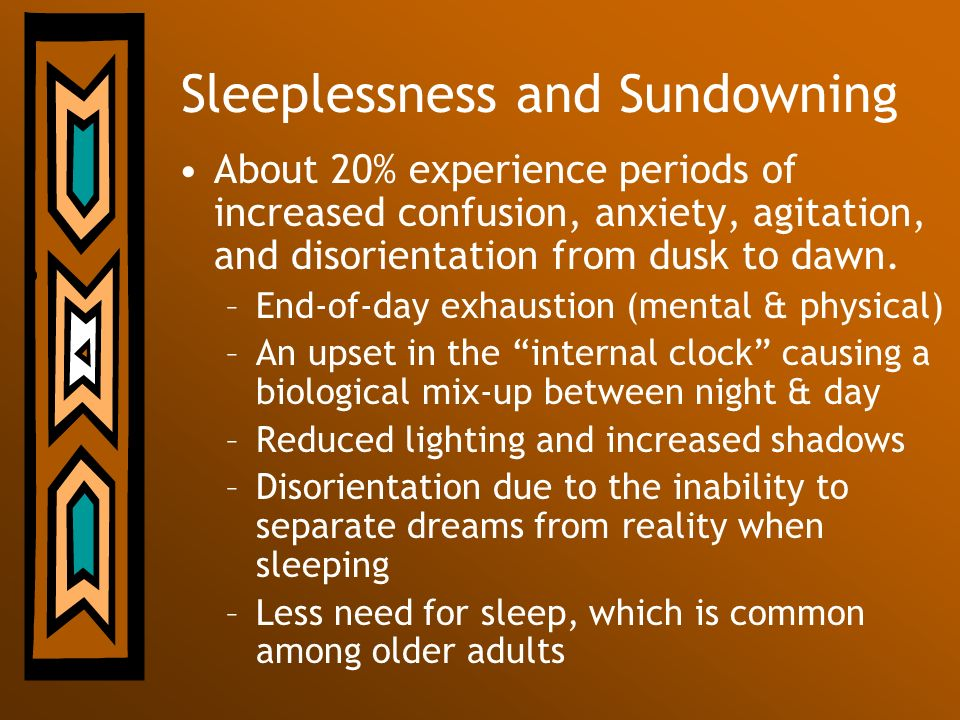 Sleeplessness and Sundowning About 20% experience periods of increased confusion, anxiety, agitation, and disorientation from dusk to dawn. –End-of-da