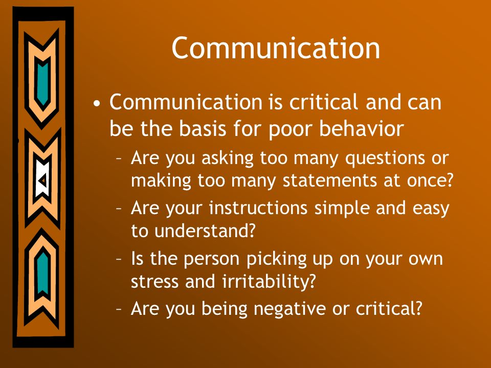 Communication Communication is critical and can be the basis for poor behavior –Are you asking too many questions or making too many statements at onc