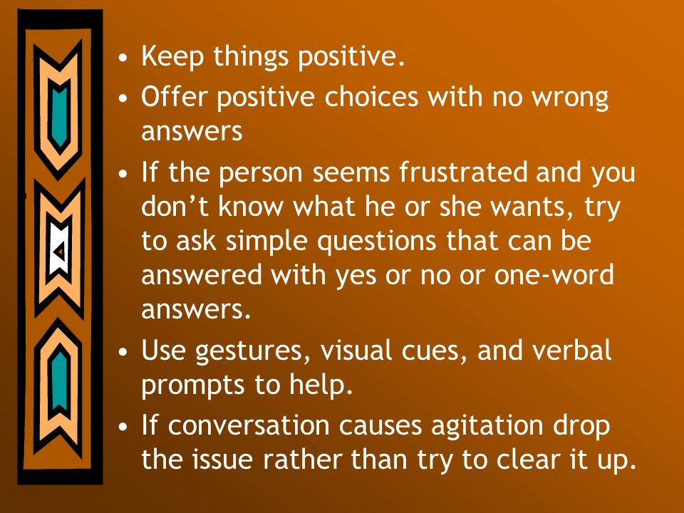 Keep things positive. Offer positive choices with no wrong answers If the person seems frustrated and you dont know what he or she wants, try to ask s